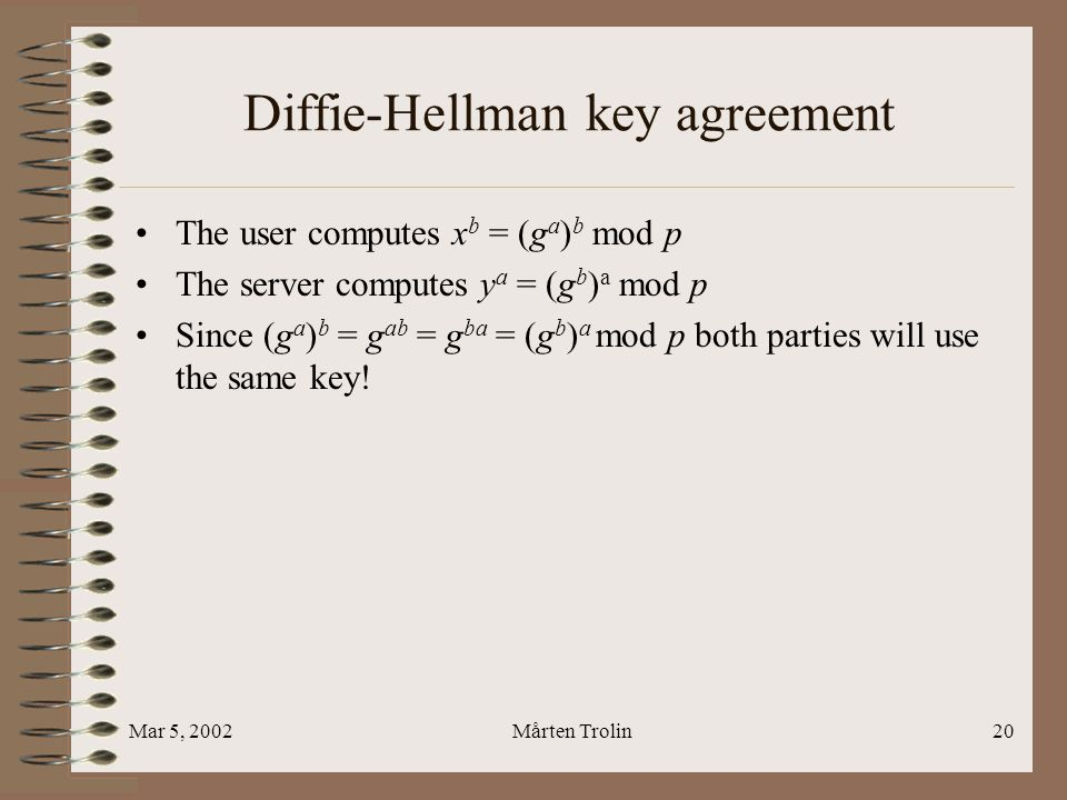 Mar 5, 2002Mårten Trolin20 Diffie-Hellman key agreement The user computes x b = (g a ) b mod p The server computes y a = (g b ) a mod p Since (g a ) b = g ab = g ba = (g b ) a mod p both parties will use the same key!