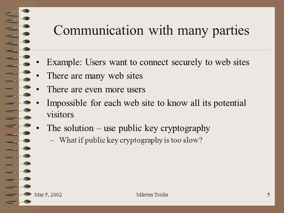 Mar 5, 2002Mårten Trolin5 Communication with many parties Example: Users want to connect securely to web sites There are many web sites There are even more users Impossible for each web site to know all its potential visitors The solution – use public key cryptography –What if public key cryptography is too slow