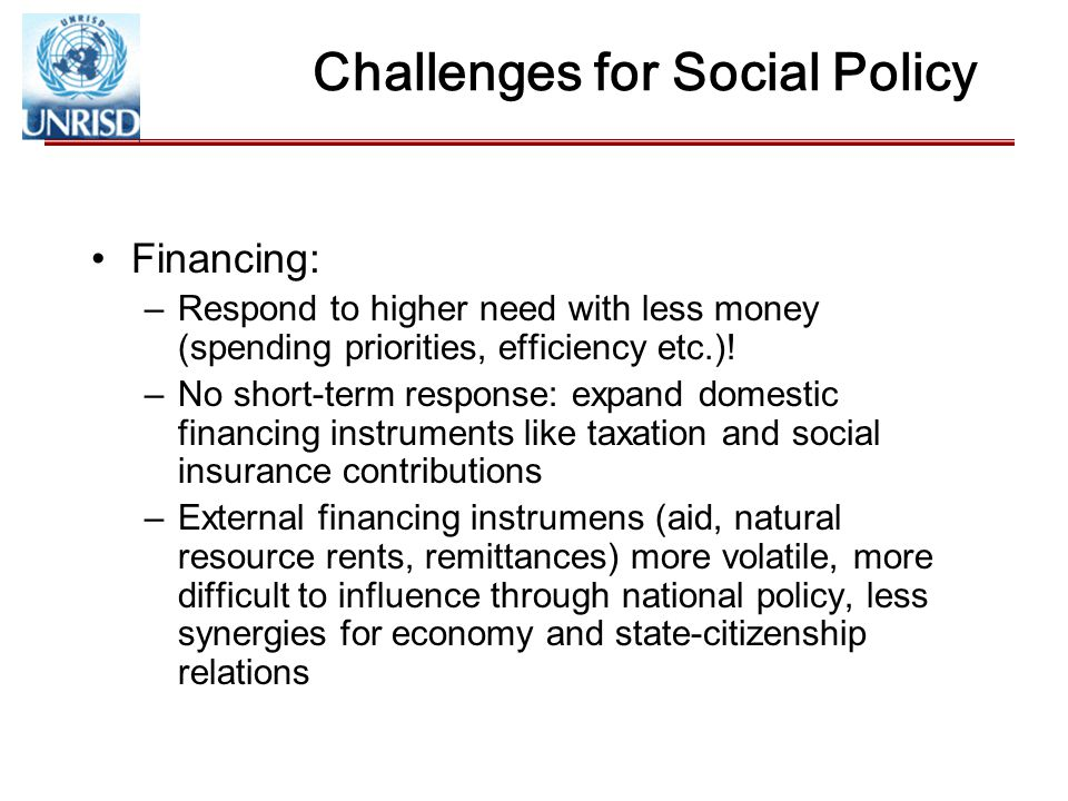 Challenges for Social Policy Financing: –Respond to higher need with less money (spending priorities, efficiency etc.).