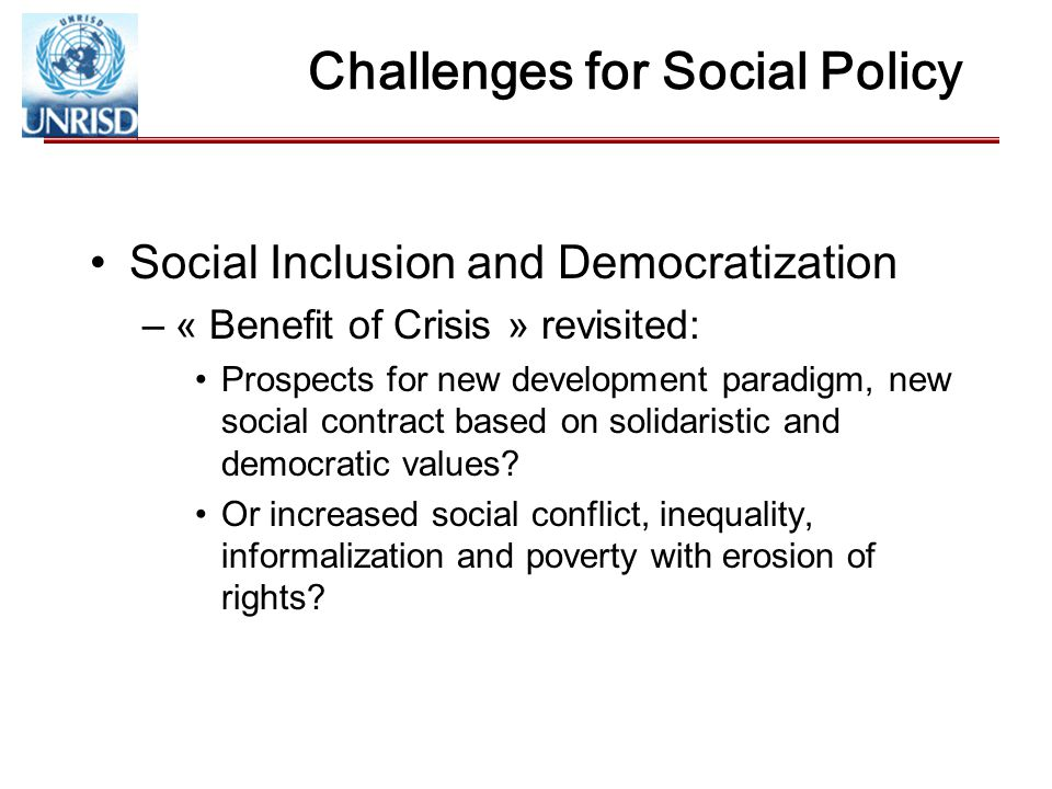 Challenges for Social Policy Social Inclusion and Democratization –« Benefit of Crisis » revisited: Prospects for new development paradigm, new social contract based on solidaristic and democratic values.