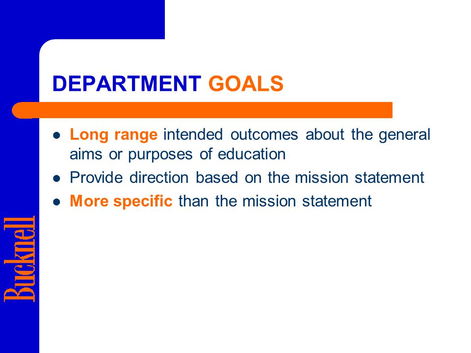 DEPARTMENT GOALS Long range intended outcomes about the general aims or purposes of education Provide direction based on the mission statement More specific than the mission statement