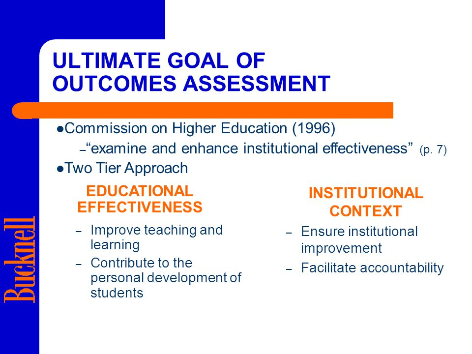 ULTIMATE GOAL OF OUTCOMES ASSESSMENT – Improve teaching and learning – Contribute to the personal development of students – Ensure institutional improvement – Facilitate accountability Commission on Higher Education (1996) – examine and enhance institutional effectiveness (p.