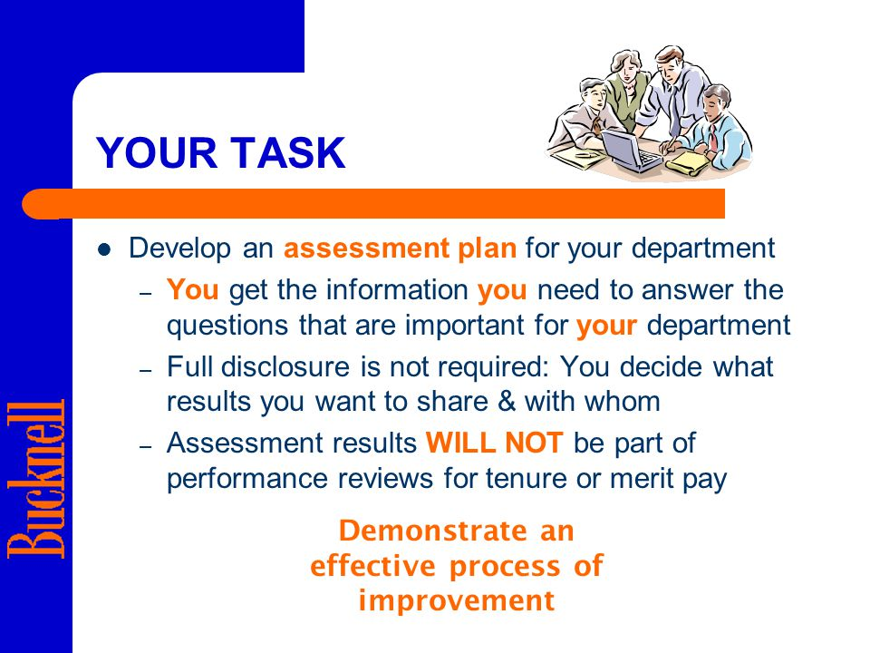 YOUR TASK Develop an assessment plan for your department – You get the information you need to answer the questions that are important for your department – Full disclosure is not required: You decide what results you want to share & with whom – Assessment results WILL NOT be part of performance reviews for tenure or merit pay Demonstrate an effective process of improvement