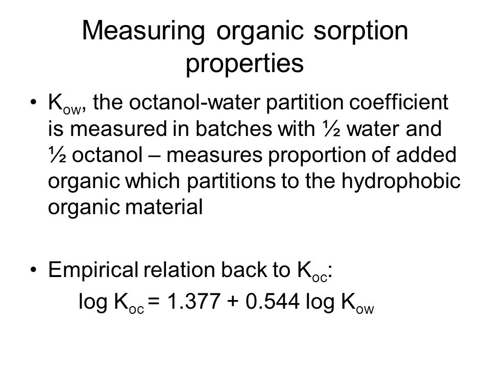 Measuring organic sorption properties K ow, the octanol-water partition coefficient is measured in batches with ½ water and ½ octanol – measures proportion of added organic which partitions to the hydrophobic organic material Empirical relation back to K oc : log K oc = log K ow