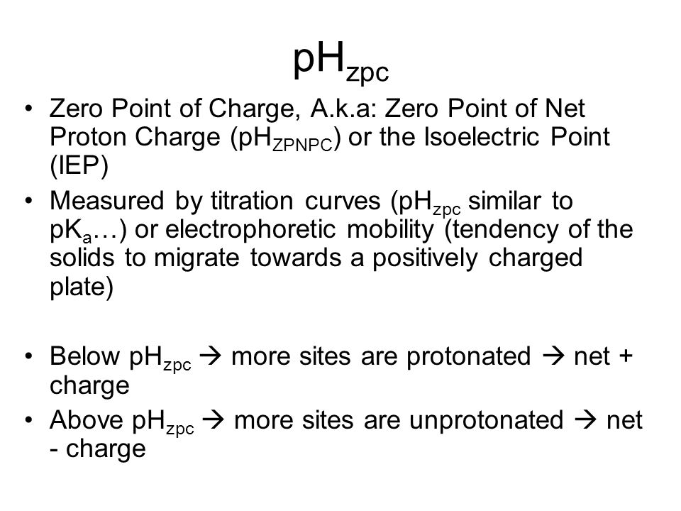 pH zpc Zero Point of Charge, A.k.a: Zero Point of Net Proton Charge (pH ZPNPC ) or the Isoelectric Point (IEP) Measured by titration curves (pH zpc similar to pK a …) or electrophoretic mobility (tendency of the solids to migrate towards a positively charged plate) Below pH zpc  more sites are protonated  net + charge Above pH zpc  more sites are unprotonated  net - charge