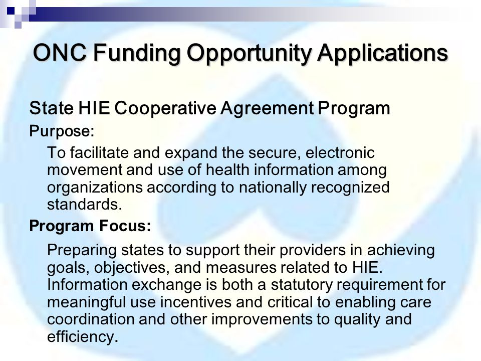 ONC Funding Opportunity Applications State HIE Cooperative Agreement Program Purpose: To facilitate and expand the secure, electronic movement and use of health information among organizations according to nationally recognized standards.