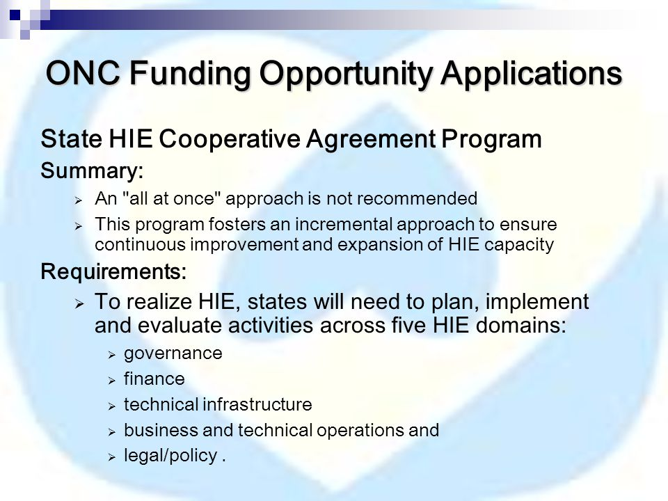 ONC Funding Opportunity Applications State HIE Cooperative Agreement Program Summary:  An all at once approach is not recommended  This program fosters an incremental approach to ensure continuous improvement and expansion of HIE capacity Requirements:  To realize HIE, states will need to plan, implement and evaluate activities across five HIE domains:  governance  finance  technical infrastructure  business and technical operations and  legal/policy.