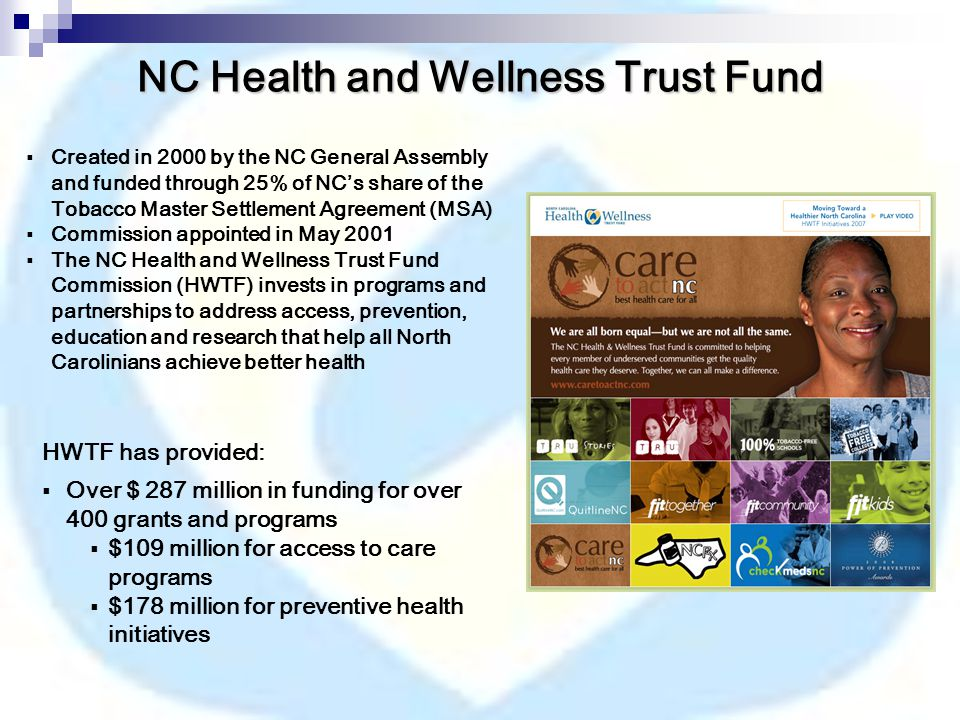  Created in 2000 by the NC General Assembly and funded through 25% of NC's share of the Tobacco Master Settlement Agreement (MSA)  Commission appointed in May 2001  The NC Health and Wellness Trust Fund Commission (HWTF) invests in programs and partnerships to address access, prevention, education and research that help all North Carolinians achieve better health HWTF has provided:  Over $ 287 million in funding for over 400 grants and programs  $109 million for access to care programs  $178 million for preventive health initiatives