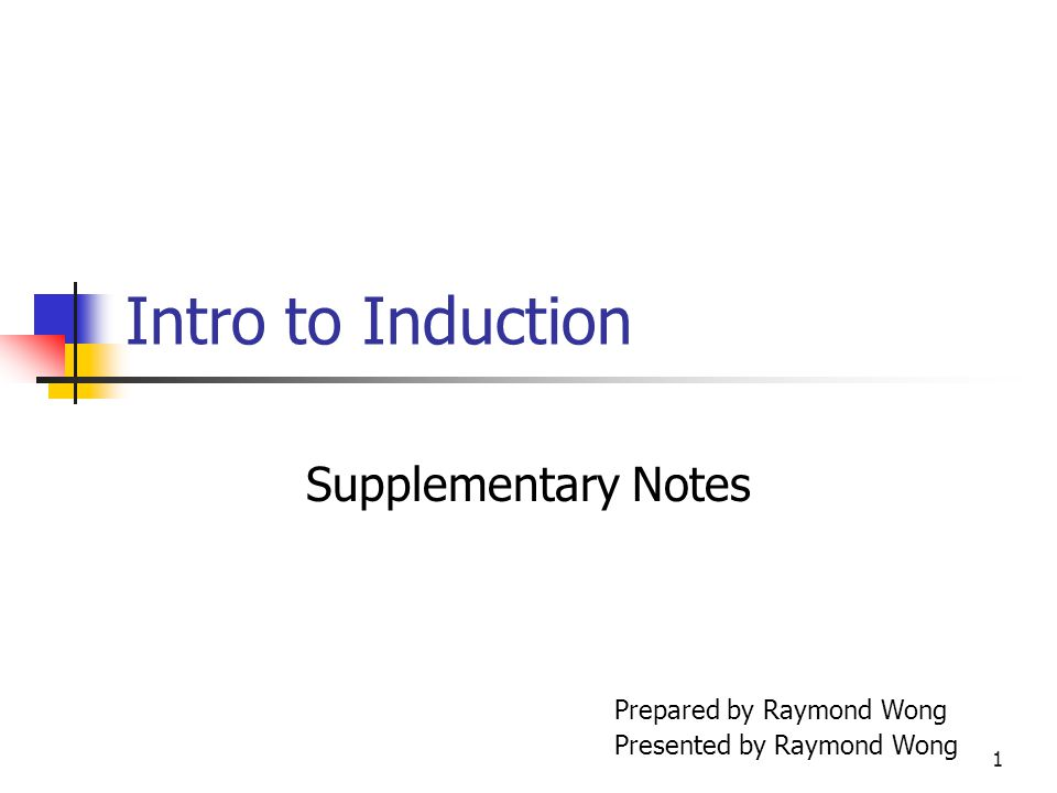 1 Intro to Induction Supplementary Notes Prepared by Raymond Wong Presented by Raymond Wong
