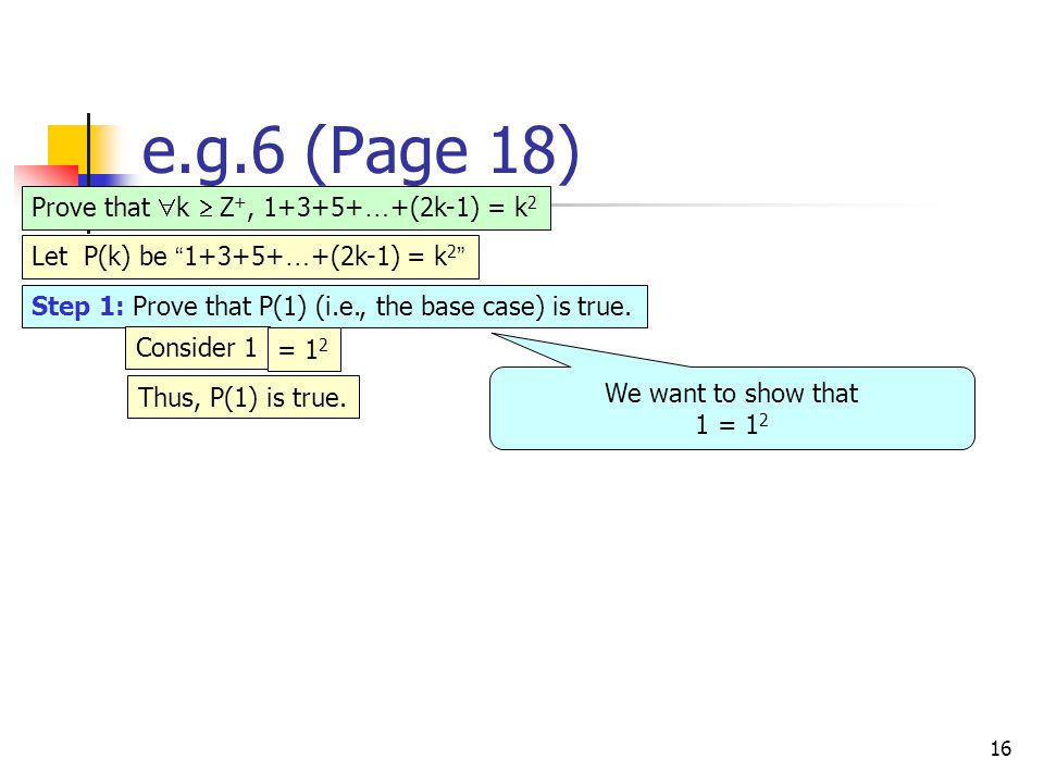16 e.g.6 (Page 18) Prove that  k  Z +, … +(2k-1) = k 2 Step 1: Prove that P(1) (i.e., the base case) is true.