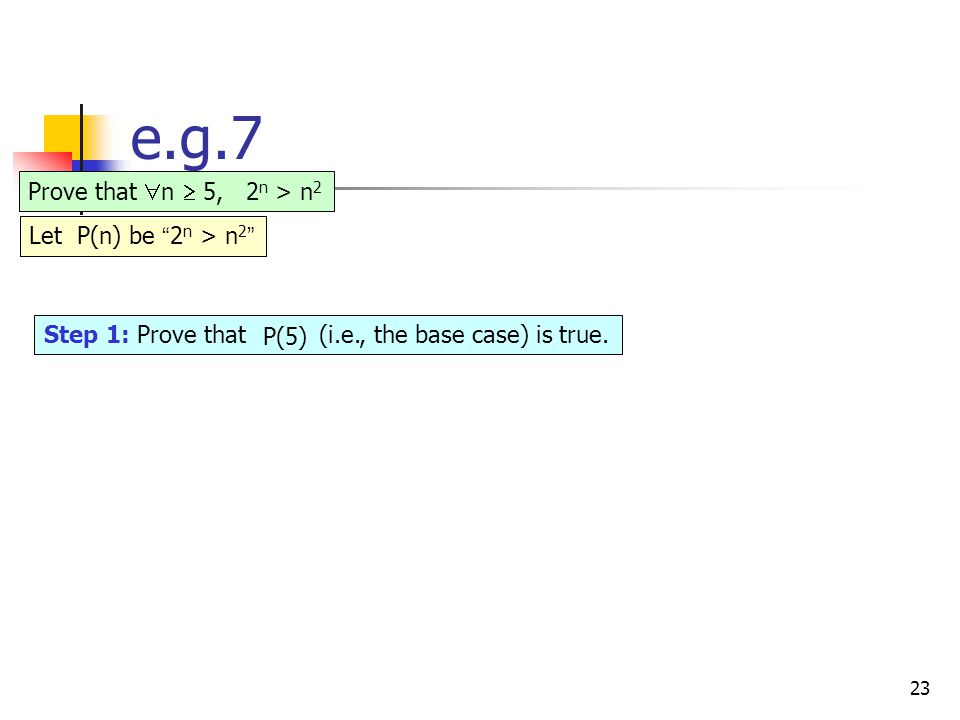 23 e.g.7 Step 1: Prove that P( . ) (i.e., the base case) is true.