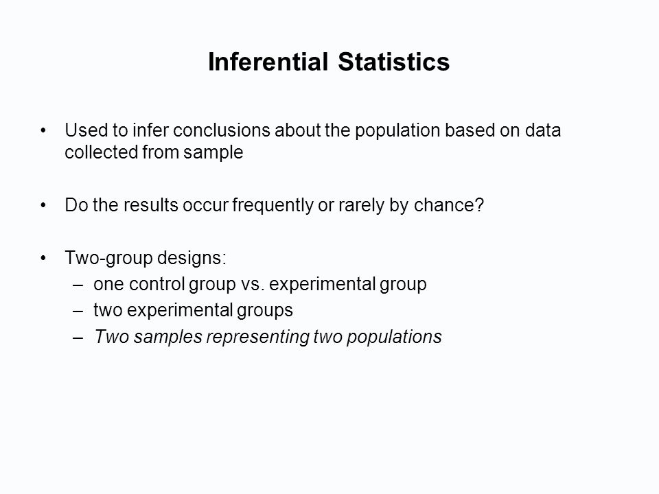 Inferential Statistics Used to infer conclusions about the population based on data collected from sample Do the results occur frequently or rarely by chance.