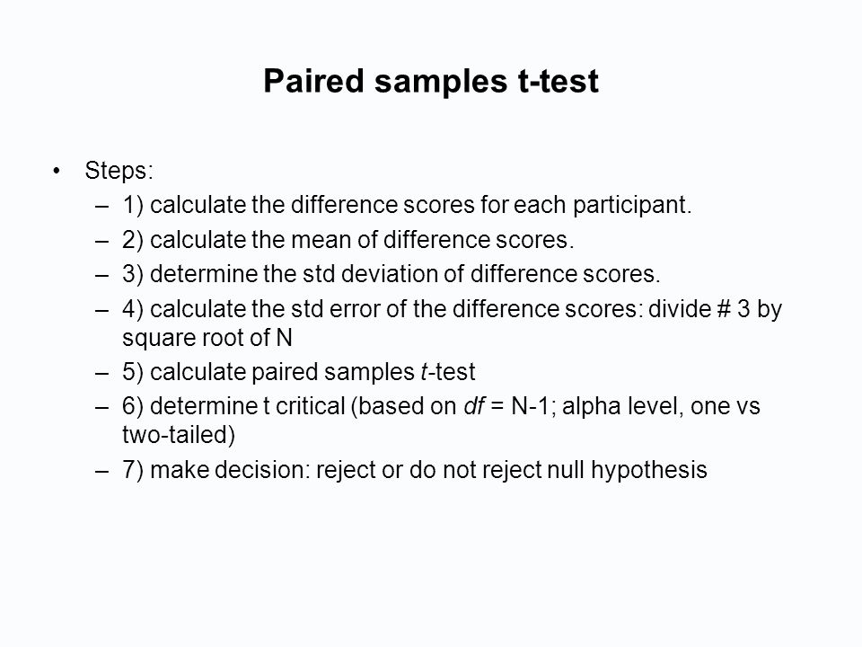 Paired samples t-test Steps: –1) calculate the difference scores for each participant.