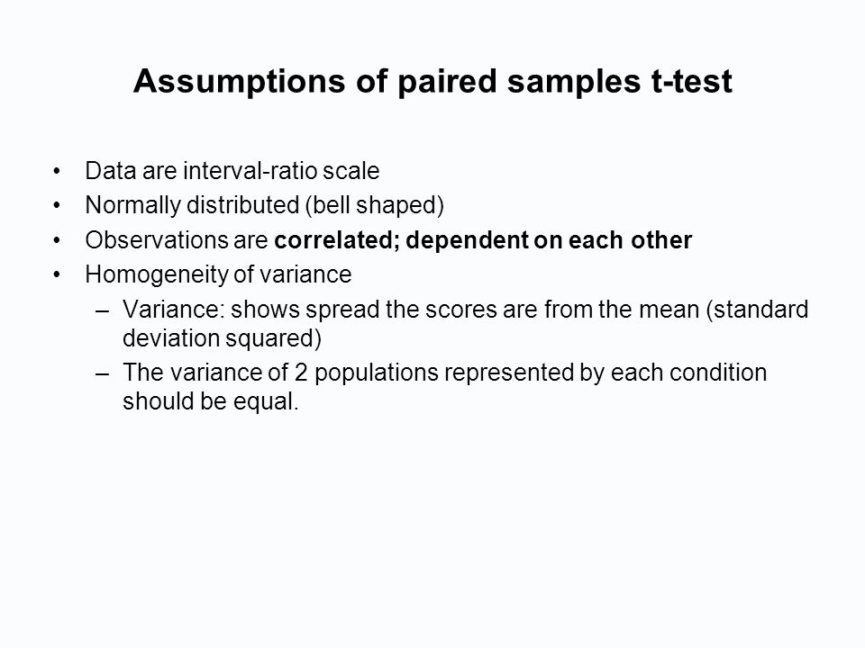 Assumptions of paired samples t-test Data are interval-ratio scale Normally distributed (bell shaped) Observations are correlated; dependent on each other Homogeneity of variance –Variance: shows spread the scores are from the mean (standard deviation squared) –The variance of 2 populations represented by each condition should be equal.