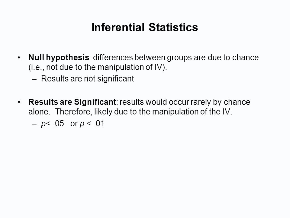 Inferential Statistics Null hypothesis: differences between groups are due to chance (i.e., not due to the manipulation of IV).