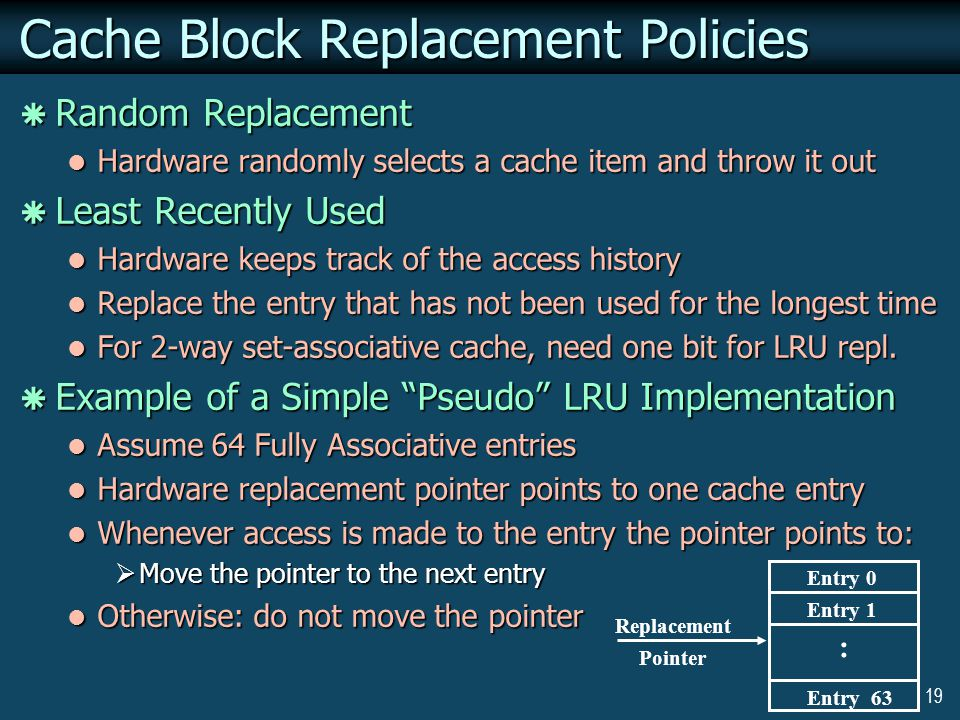 19 : Entry 0 Entry 1 Entry 63 Replacement Pointer Cache Block Replacement Policies  Random Replacement Hardware randomly selects a cache item and throw it out Hardware randomly selects a cache item and throw it out  Least Recently Used Hardware keeps track of the access history Hardware keeps track of the access history Replace the entry that has not been used for the longest time Replace the entry that has not been used for the longest time For 2-way set-associative cache, need one bit for LRU repl.
