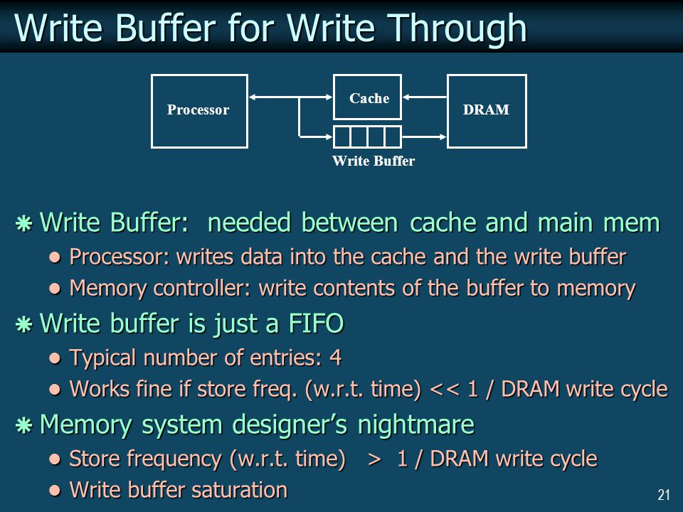 21 Processor Cache Write Buffer DRAM Write Buffer for Write Through  Write Buffer: needed between cache and main mem Processor: writes data into the cache and the write buffer Processor: writes data into the cache and the write buffer Memory controller: write contents of the buffer to memory Memory controller: write contents of the buffer to memory  Write buffer is just a FIFO Typical number of entries: 4 Typical number of entries: 4 Works fine if store freq.