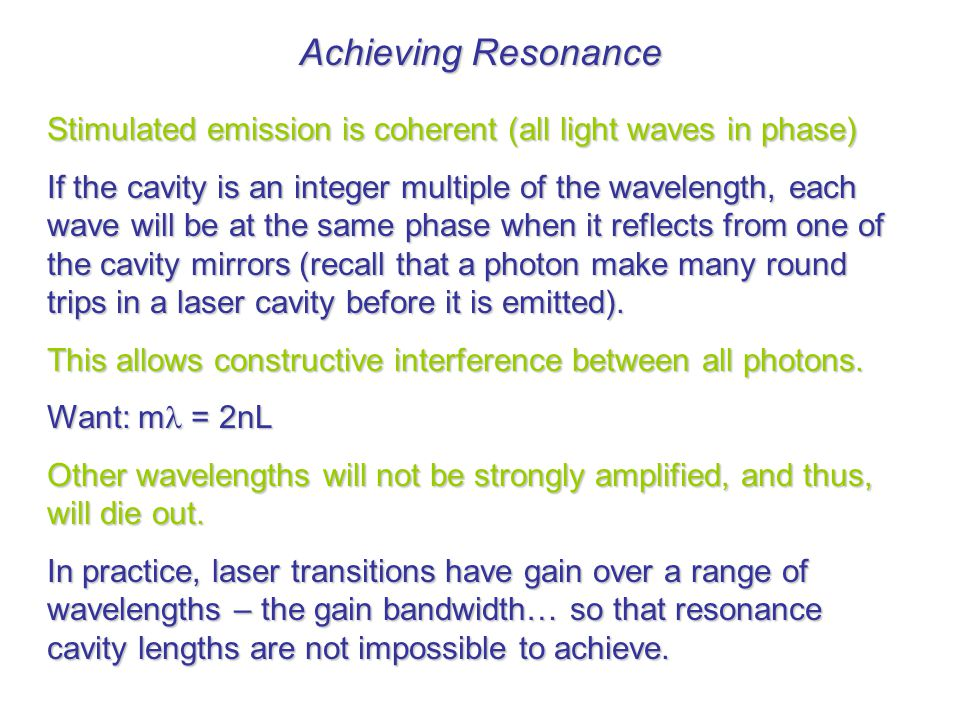 Achieving Resonance Stimulated emission is coherent (all light waves in phase) If the cavity is an integer multiple of the wavelength, each wave will be at the same phase when it reflects from one of the cavity mirrors (recall that a photon make many round trips in a laser cavity before it is emitted).