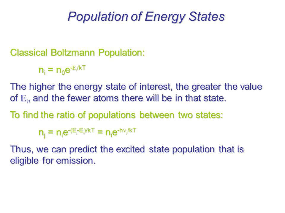 Population of Energy States Classical Boltzmann Population: n i = n 0 e -  i /kT The higher the energy state of interest, the greater the value of  i, and the fewer atoms there will be in that state.