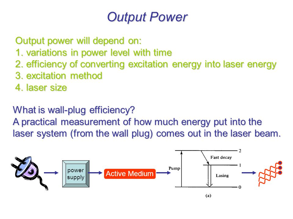 Output Power Output power will depend on: 1.variations in power level with time 2.efficiency of converting excitation energy into laser energy 3.excitation method 4.laser size What is wall-plug efficiency.