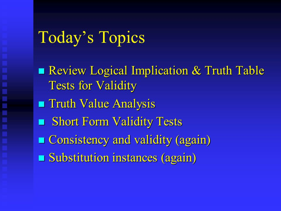 Today's Topics n Review Logical Implication & Truth Table Tests for Validity n Truth Value Analysis n Short Form Validity Tests n Consistency and validity (again) n Substitution instances (again)