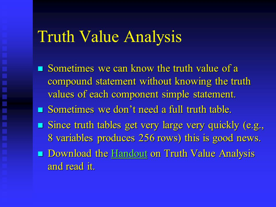 Truth Value Analysis n Sometimes we can know the truth value of a compound statement without knowing the truth values of each component simple statement.