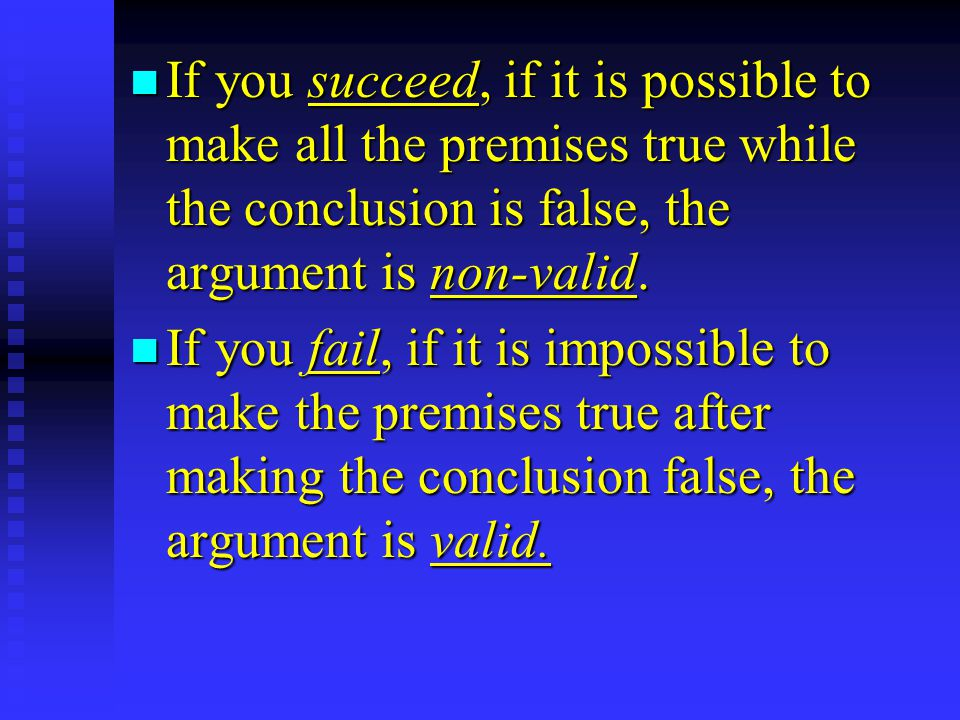 n If you succeed, if it is possible to make all the premises true while the conclusion is false, the argument is non-valid.