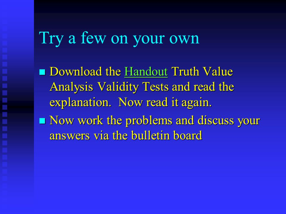 Try a few on your own n Download the Handout Truth Value Analysis Validity Tests and read the explanation.