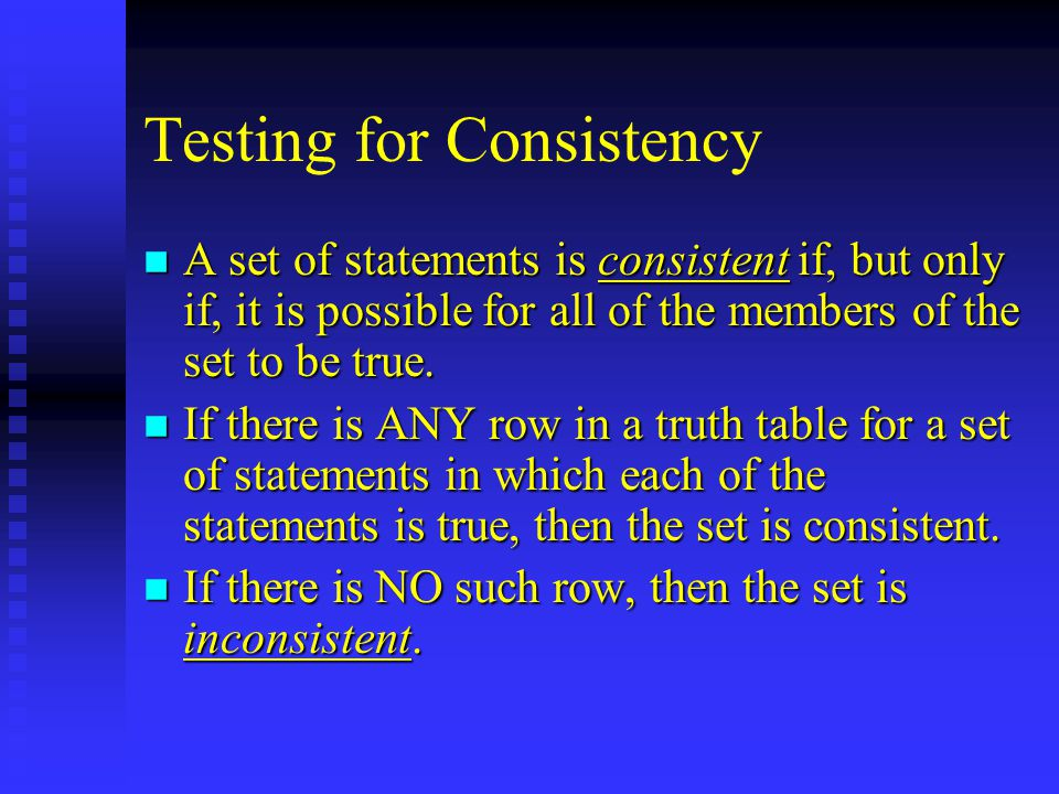 Testing for Consistency n A set of statements is consistent if, but only if, it is possible for all of the members of the set to be true.