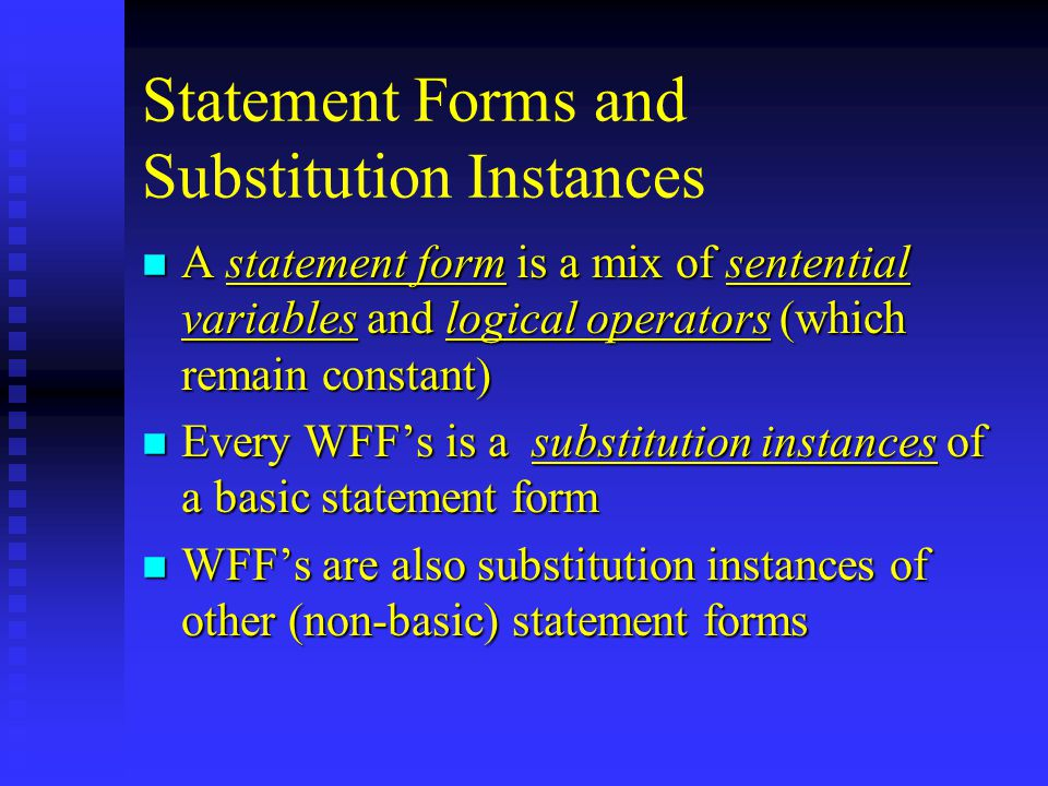 Statement Forms and Substitution Instances n A statement form is a mix of sentential variables and logical operators (which remain constant) n Every WFF's is a substitution instances of a basic statement form n WFF's are also substitution instances of other (non-basic) statement forms