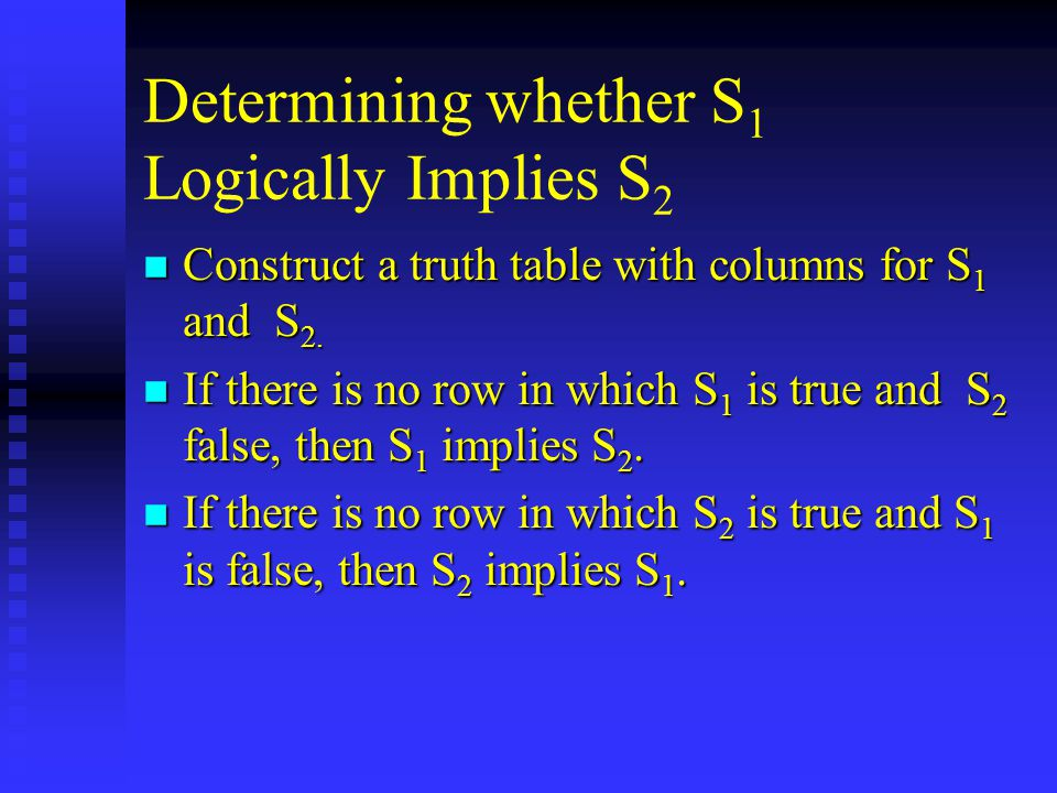 Determining whether S 1 Logically Implies S 2 n Construct a truth table with columns for S 1 and S 2.
