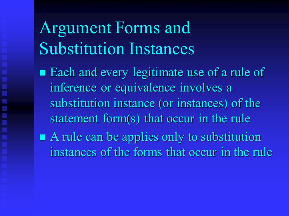 Argument Forms and Substitution Instances n Each and every legitimate use of a rule of inference or equivalence involves a substitution instance (or instances) of the statement form(s) that occur in the rule n A rule can be applies only to substitution instances of the forms that occur in the rule