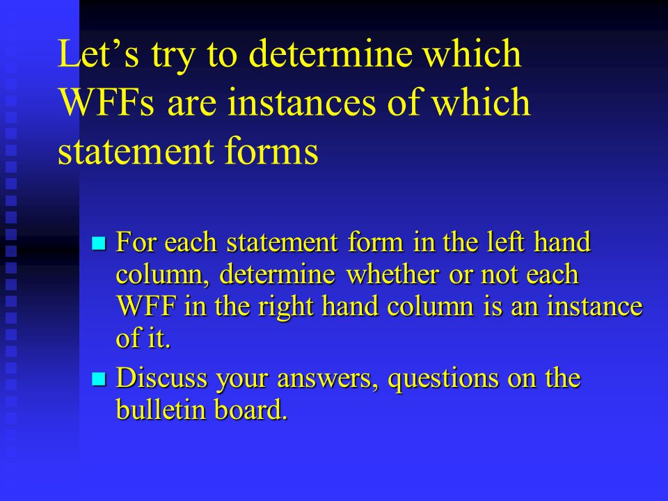 Let's try to determine which WFFs are instances of which statement forms n For each statement form in the left hand column, determine whether or not each WFF in the right hand column is an instance of it.