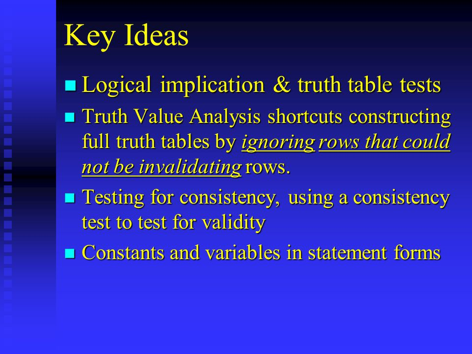 Key Ideas n Logical implication & truth table tests n Truth Value Analysis shortcuts constructing full truth tables by ignoring rows that could not be invalidating rows.
