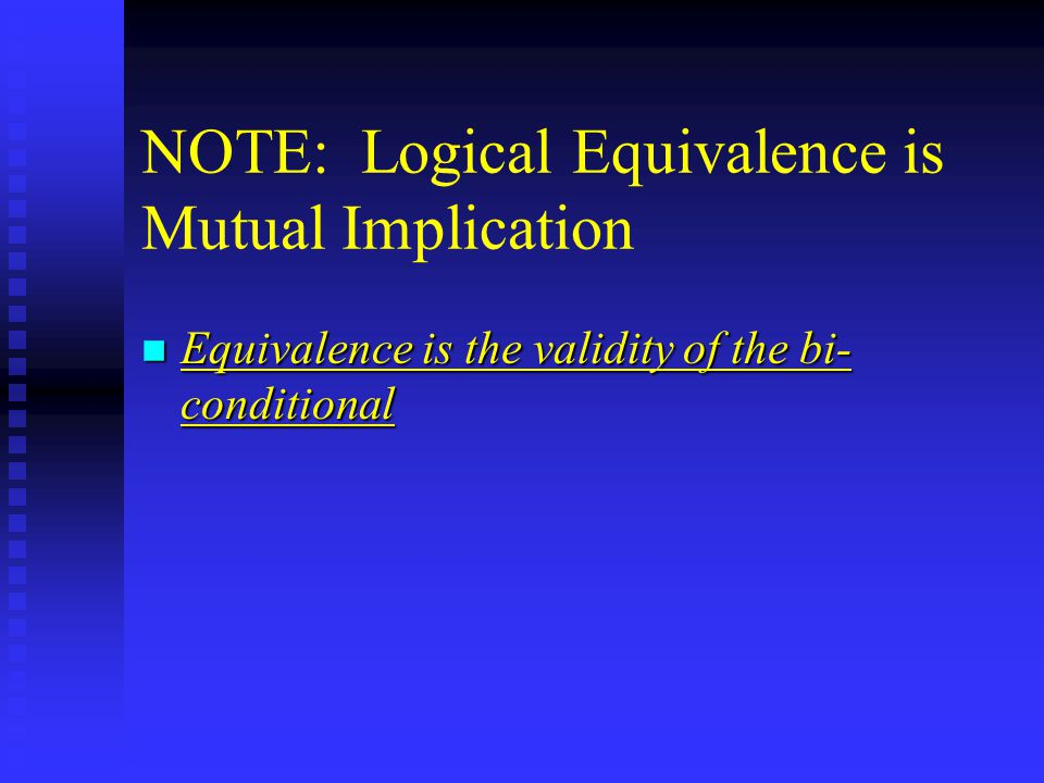 NOTE: Logical Equivalence is Mutual Implication n Equivalence is the validity of the bi- conditional