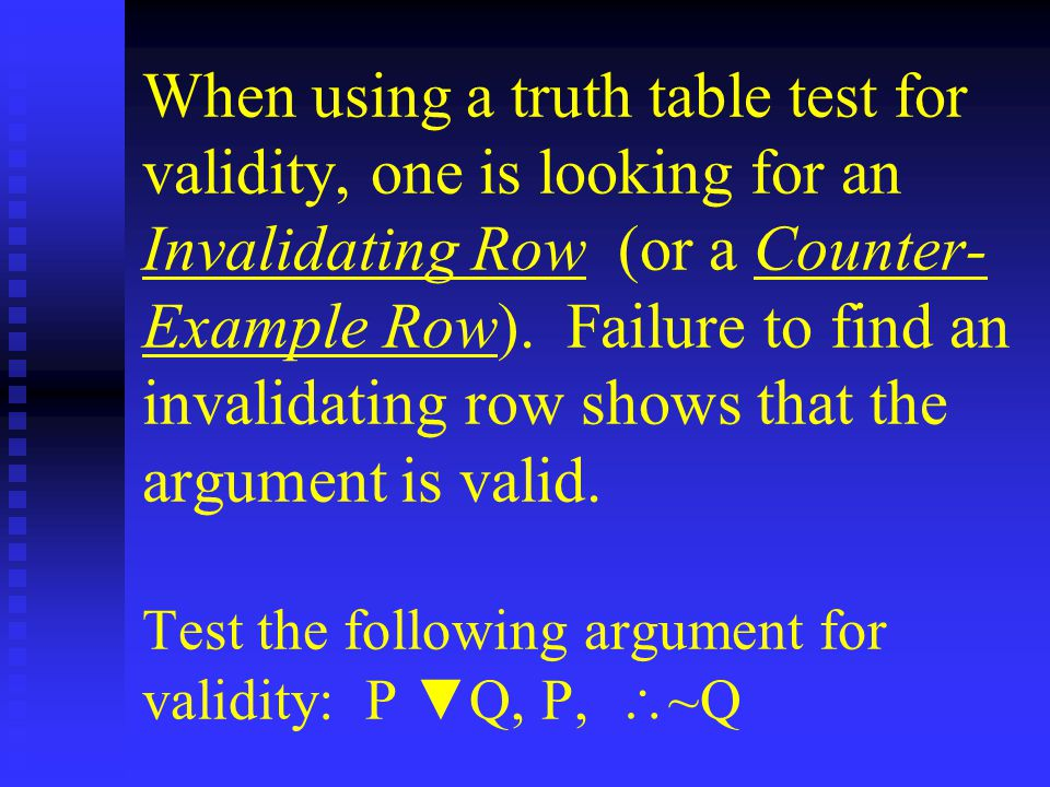 When using a truth table test for validity, one is looking for an Invalidating Row (or a Counter- Example Row).