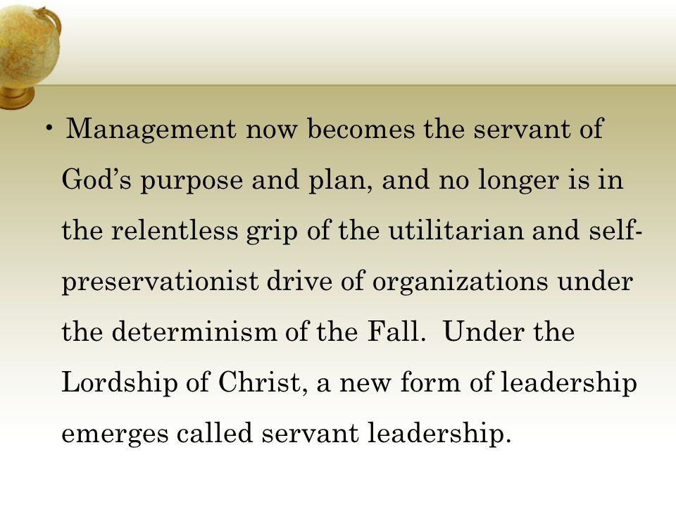Management now becomes the servant of God's purpose and plan, and no longer is in the relentless grip of the utilitarian and self- preservationist drive of organizations under the determinism of the Fall.