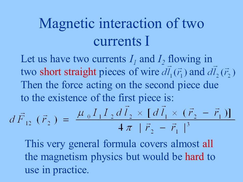Magnetic interaction of two currents I Let us have two currents I 1 and I 2 flowing in two short straight pieces of wire and Then the force acting on the second piece due to the existence of the first piece is: This very general formula covers almost all the magnetism physics but would be hard to use in practice.