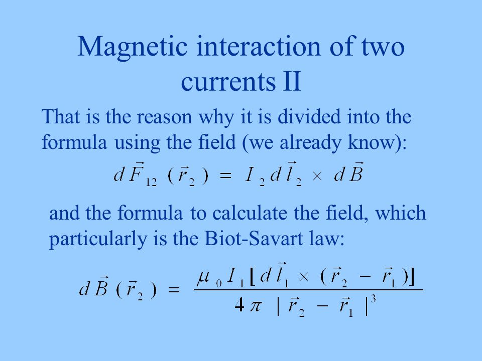 Magnetic interaction of two currents II That is the reason why it is divided into the formula using the field (we already know): and the formula to calculate the field, which particularly is the Biot-Savart law: