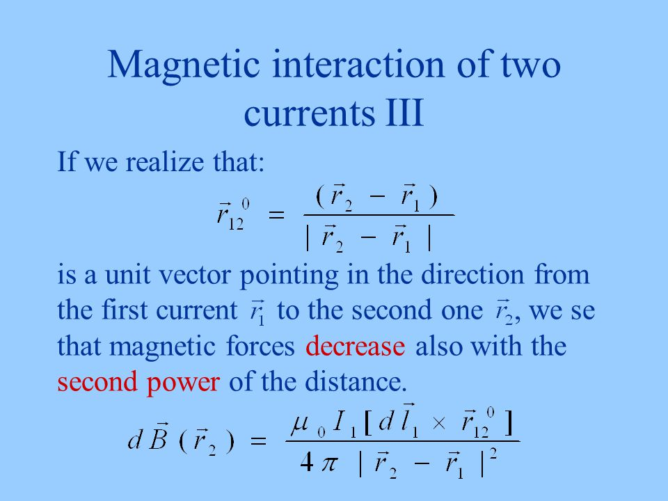 Magnetic interaction of two currents III If we realize that: is a unit vector pointing in the direction from the first current to the second one, we se that magnetic forces decrease also with the second power of the distance.