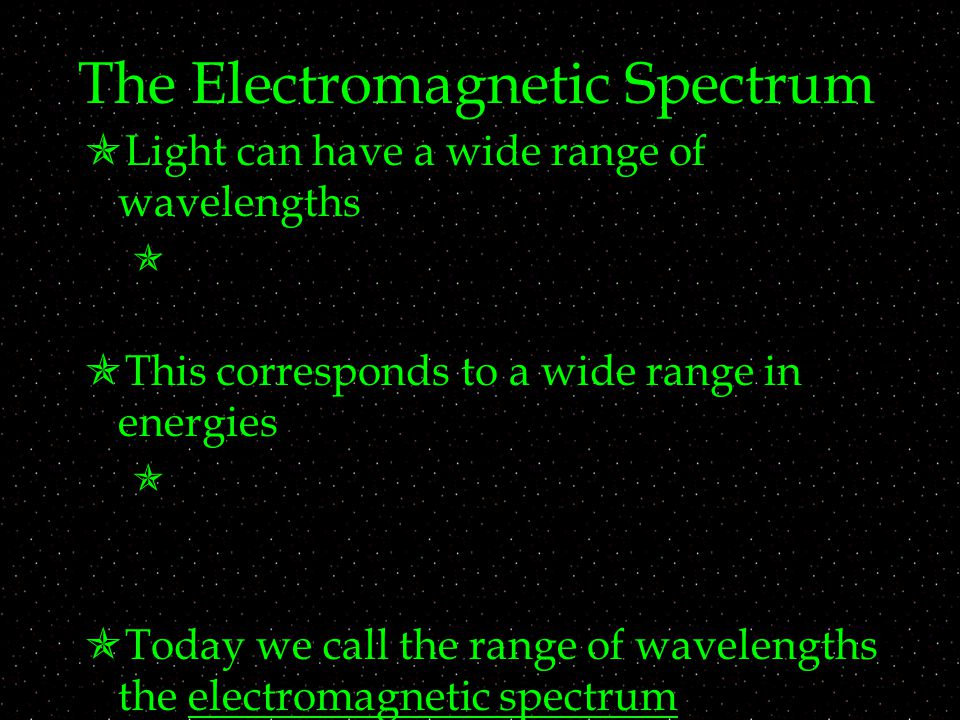 The Electromagnetic Spectrum  Light can have a wide range of wavelengths   This corresponds to a wide range in energies   Today we call the range of wavelengths the electromagnetic spectrum