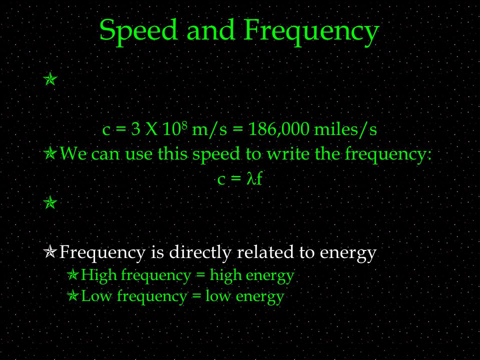 Speed and Frequency  c = 3 X 10 8 m/s = 186,000 miles/s  We can use this speed to write the frequency: c = f   Frequency is directly related to energy  High frequency = high energy  Low frequency = low energy