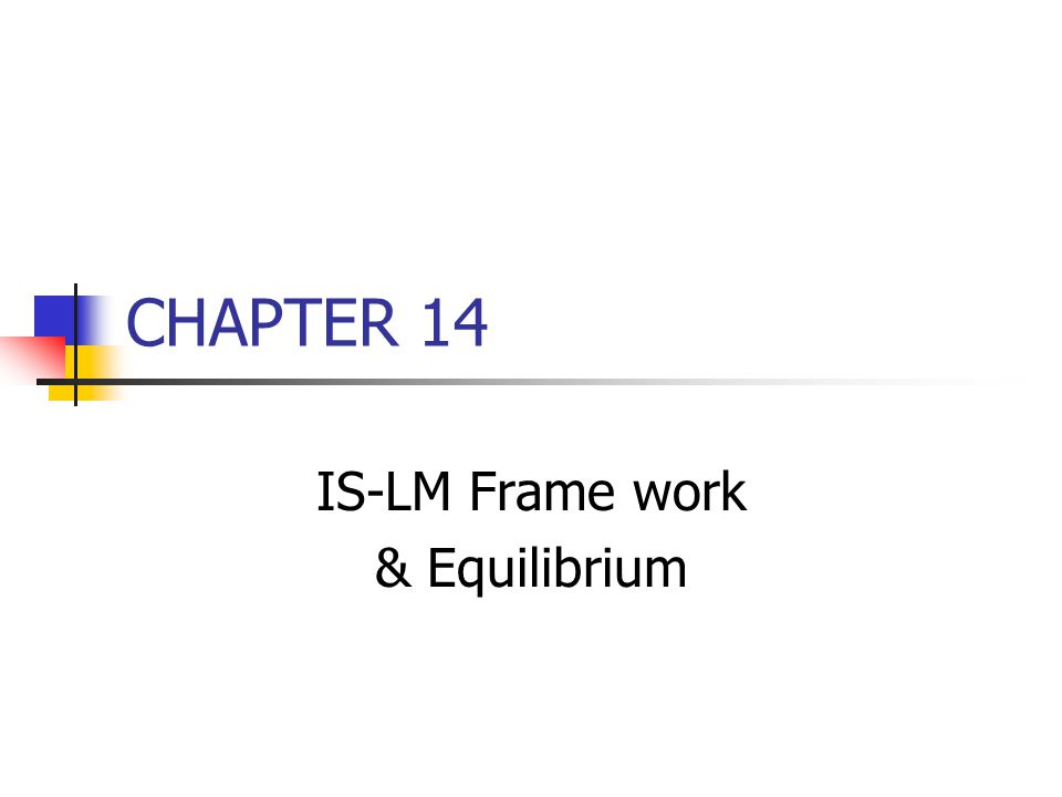 CHAPTER 14 IS-LM Frame work & Equilibrium