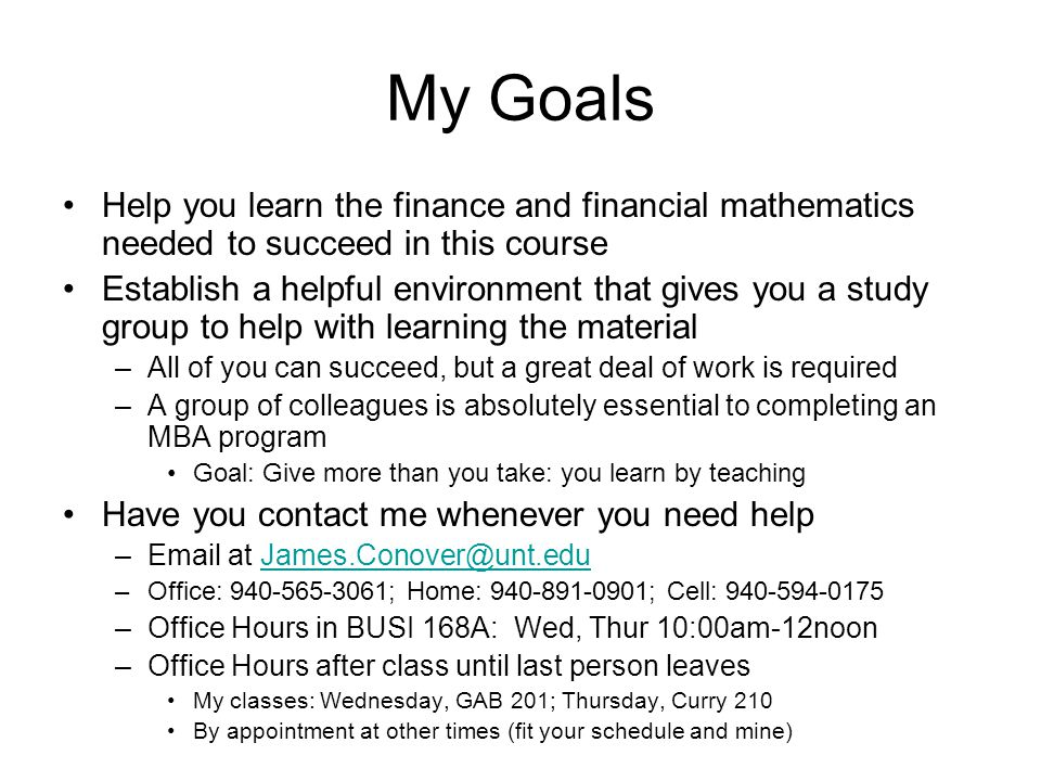 My Goals Help you learn the finance and financial mathematics needed to succeed in this course Establish a helpful environment that gives you a study group to help with learning the material –All of you can succeed, but a great deal of work is required –A group of colleagues is absolutely essential to completing an MBA program Goal: Give more than you take: you learn by teaching Have you contact me whenever you need help – at –Office: ; Home: ; Cell: –Office Hours in BUSI 168A: Wed, Thur 10:00am-12noon –Office Hours after class until last person leaves My classes: Wednesday, GAB 201; Thursday, Curry 210 By appointment at other times (fit your schedule and mine)
