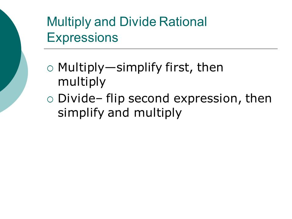 Multiply and Divide Rational Expressions  Multiply—simplify first, then multiply  Divide– flip second expression, then simplify and multiply