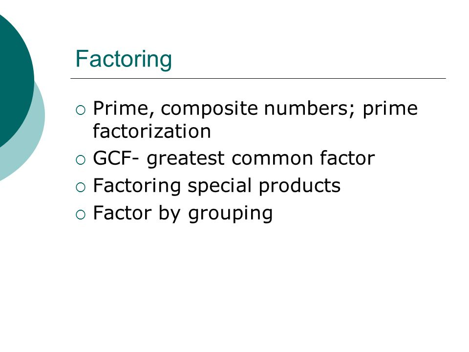Factoring  Prime, composite numbers; prime factorization  GCF- greatest common factor  Factoring special products  Factor by grouping