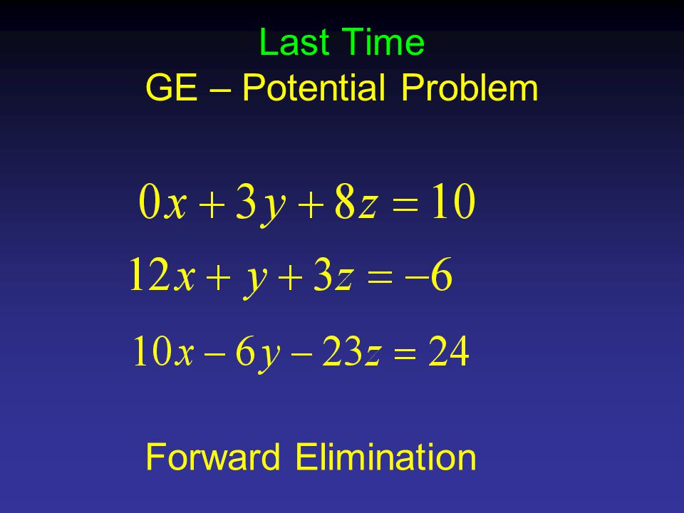 Last Time GE – Potential Problem Forward Elimination
