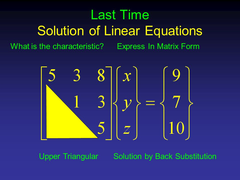 Last Time Solution of Linear Equations Express In Matrix Form Upper Triangular What is the characteristic.