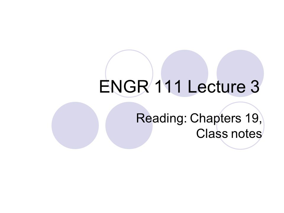 ENGR 111 Lecture 3 Reading: Chapters 19, Class notes