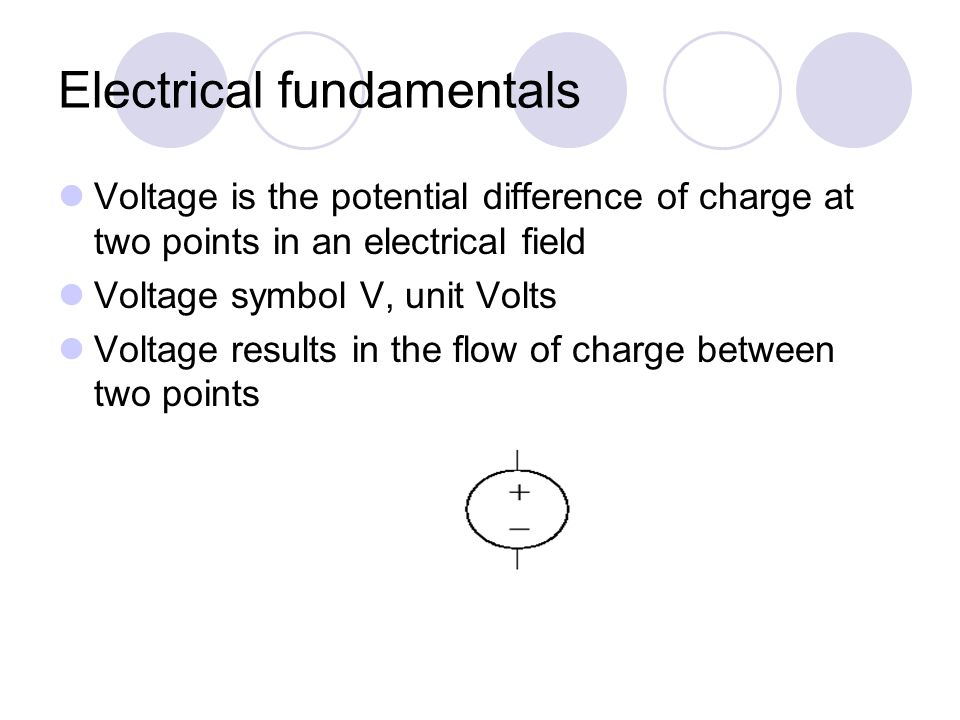 Electrical fundamentals Voltage is the potential difference of charge at two points in an electrical field Voltage symbol V, unit Volts Voltage results in the flow of charge between two points
